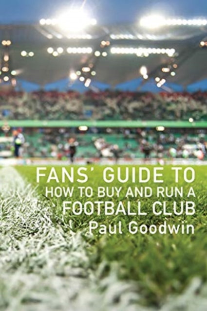 How to Buy and Run a Football Club : The Fans' Guide to Community Ownership