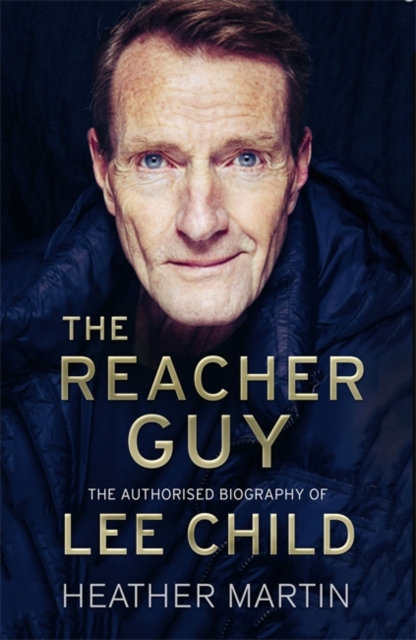 The Reacher Guy : The Authorised Biography of Lee Child