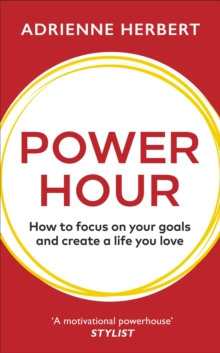 Power Hour : How to Focus on Your Goals and Create a Life You Love