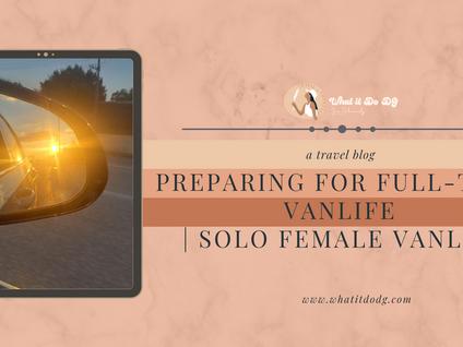 Preparing for Full-Time Vanlife         Solo Female Vanlife