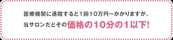 医療機関に通院すると 1回10万円~かかりますが、 当サロンだとその価格の 10分の1以下!
