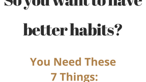 So You Want to Have Better Habits? You Need These 7 Things