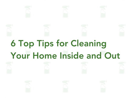 6 Top Tips for Cleaning Your Home Inside and Out