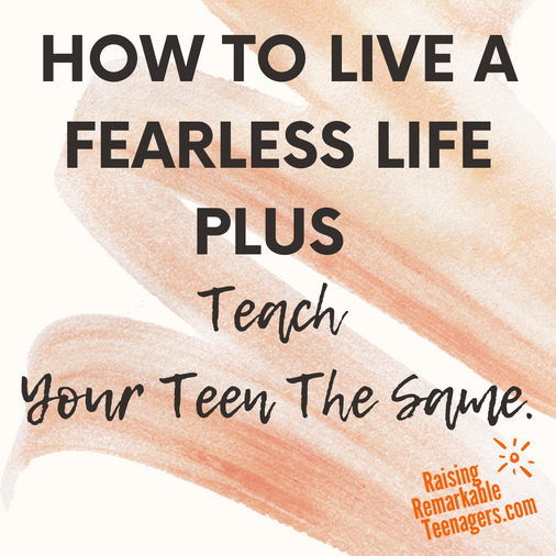 How To Live A Fearless Life & Teach Your Teen The Same.
