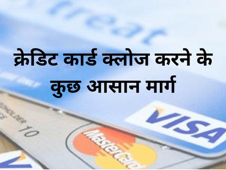 क्रेडिट कार्ड क्लोज करने के कुछ आसान मार्ग