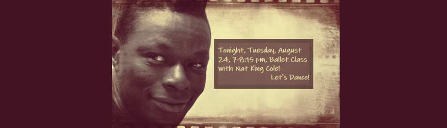 Tonight, Tuesday, August 24, 7-8:15 pm, Ballet Class with Nat King Cole! Let's Dance!