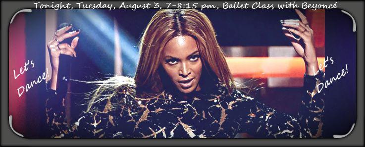 Tonight, Tuesday, August 3, 7-8:15 pm, Ballet Class with Beyoncé! Let's Dance!