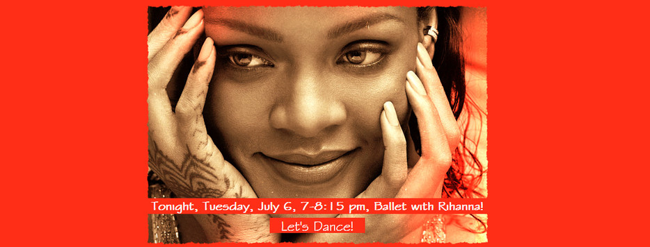Tonight, Tuesday, July 6, 7-8:15 pm, Ballet Class with Rihanna! Let's Dance!