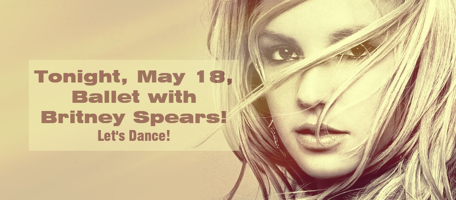 Tonight, Tuesday, May 18, 7-8:15 pm, Ballet Class with Britney Spears! Let's Dance!