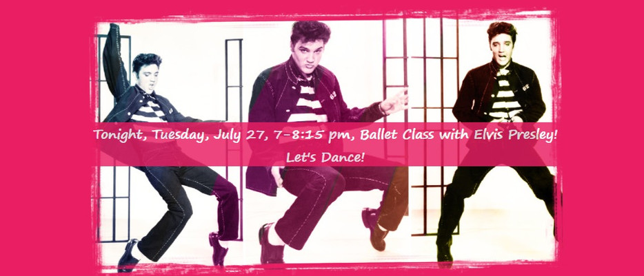Tonight, Tuesday, July 27, 7-8:15 pm, Ballet Class with Elvis Presley! Let's Dance!