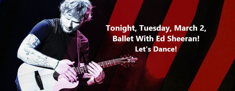 Happy March! Tonight, Tuesday, March 2, Ballet With Ed Sheeran! Let's Dance!