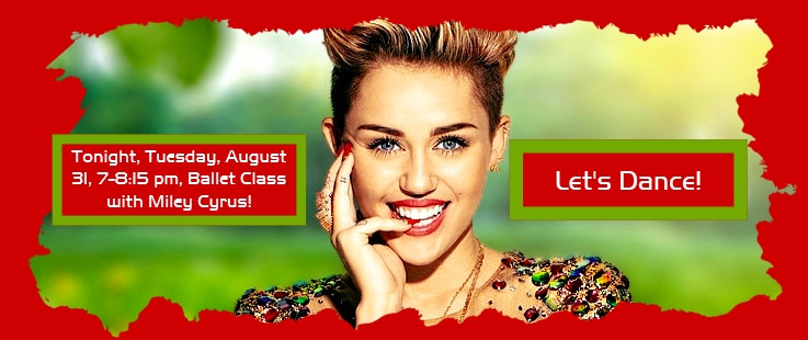 Tonight, Tuesday, August 31, 7-8:15 pm, Intermediate Ballet Class with Miley Cyrus! Let's Dance!