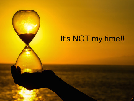 It's NOT my time!!