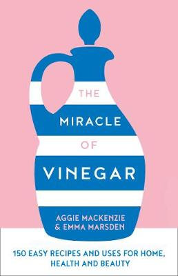 The Miracle of Vinegar: 150 Easy Recipes and Uses for Home, Health and Beauty (