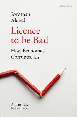 Licence to be Bad: How Economics Corrupted Us (Hardback)