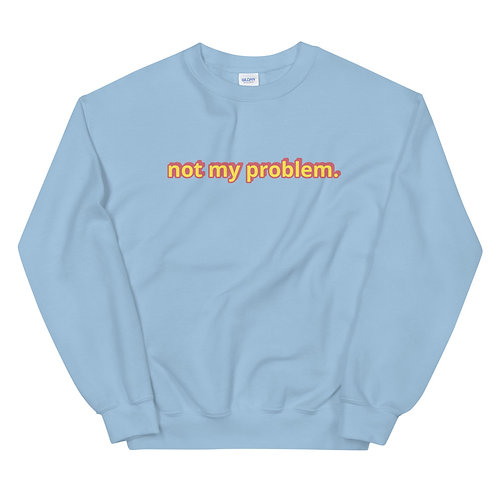 Not My Problem Unisex Sweatshirt