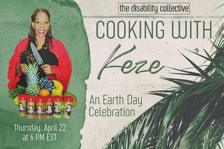 """The Cooking with Keze graphic. On the left is a green watercolour paint swatch with Keze overtop, wearing a black apron on top of a red outfit. She is holding a kitchen knife and smiling. In front of her are a variety of fruits and vegetables, along with her line of spices. Underneath is written """"Thursday, April 22 at 6 PM EST"""" and """"thedisabilitycollective.com"""" in white. On the right is a background of a cement wall with a green plant in the lower right corner. Over this is The Disability Collective logo in black, and the words """"Cooking with Keze: An Earth Day Celebration"""" in dark green."""