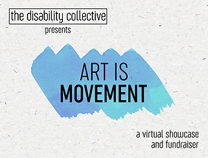 """TheART IS MOVEMENT graphic, featuring the words """"The Disability Collective presents"""" at the top left, a turquoise paint swatch in the centre with the words """"ART IS MOVEMENT"""" writtenin capital letters, and """"a virtual showcase and fundraiser"""" written at the bottom right. All text is written in black. The background has a light texture with small lines and dots"""