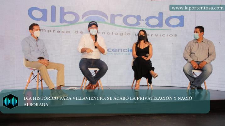 """""""DÍA HISTÓRICO PARA VILLAVIENCIO: SE ACABÓ LA PRIVATIZACIÓN Y NACIÓ ALBORADA"""""""