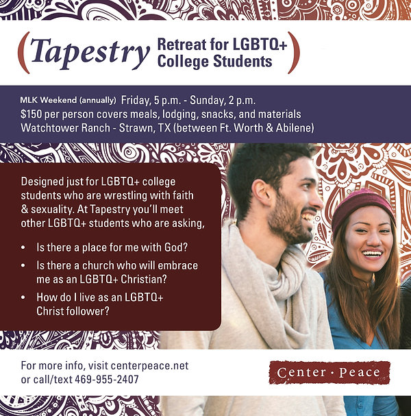Tapestry Retreat for LGBTQ+ College Students MLK Weekend (annually) Friday, 5pm-Sunday 2pm $150 per person cversmeals, ldging, snacks and materials. Watchtower Ranch - Strawn, TX (between Ft Worth and Abilene). Designed just for LGBTQ+ College Students who are wrestling with faith an sexuality. At Tapestry you'll meet other LGBTQ+ studets who are asking: Is there a place for me with God? Is there a chuch who will embrace me as an LGBTQ+ Christian? How do I live as an LGBTQ+ Christ follower? For more info, visit centerpeace.net or call/tex 469-955-2407