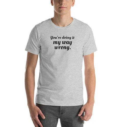 You're doing it my way wrong. T-shirt