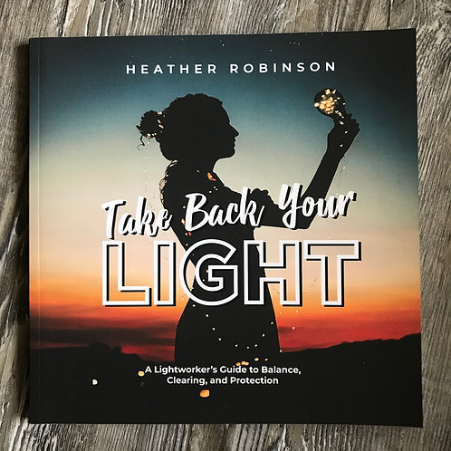Take Back Your Light: A Lightworker's Guide to Balance, Clearing, and Protection