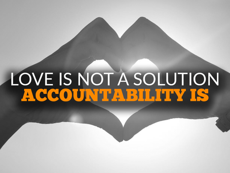 Love Is Not A Solution. Accountability Is.