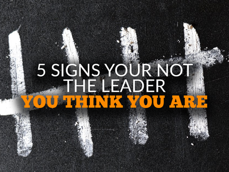 5 Signs You're Not The Leader You Think You Are