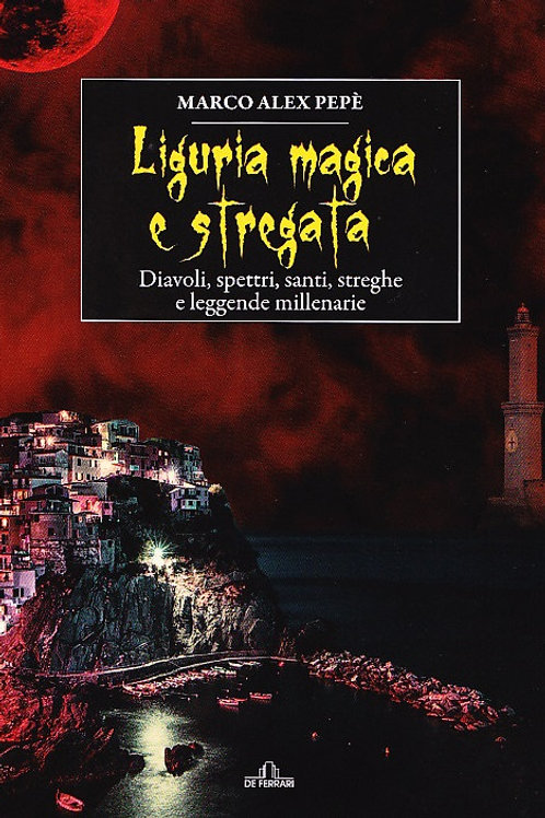 Liguria magica e stregata. Diavoli, spettri, santi, streghe e leggende millenari