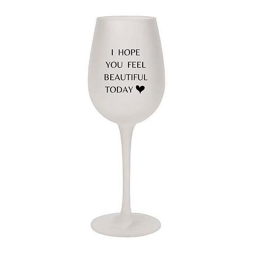 I HOPE YOU FEEL BEAUTIFUL TODAY Wine Glass