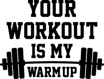 BRO, YOUR WARM UP IS MY WORKOUT