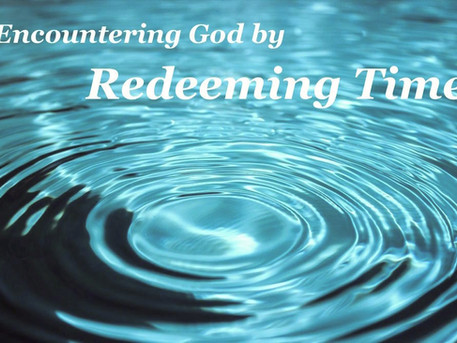 Encountering God by Redeeming Time