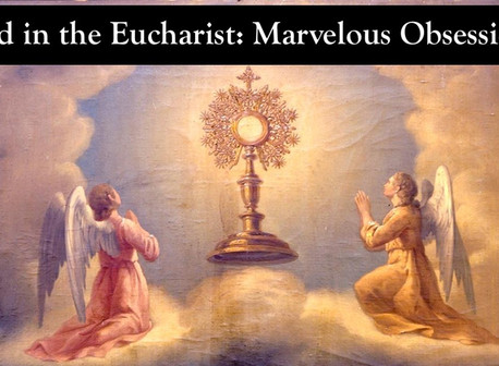 God in the Eucharist: Marvelous Obsession