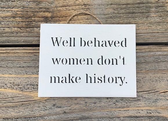 Well Behaved Women Don't Make History | Inspirational Sign | Girl Power