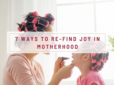 7 Ways To Re-Find Joy In Motherhood