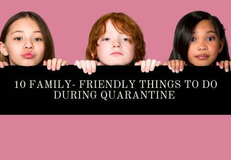 10 Family Friendly Things To Do During Quarantine