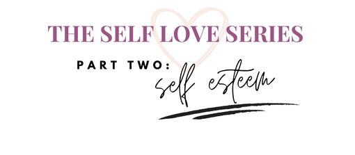 Self Love Series: Part Two | Self Esteem
