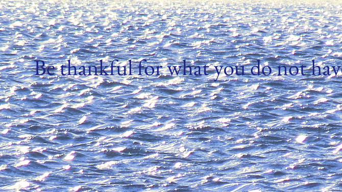 Be thankful for what you do not have