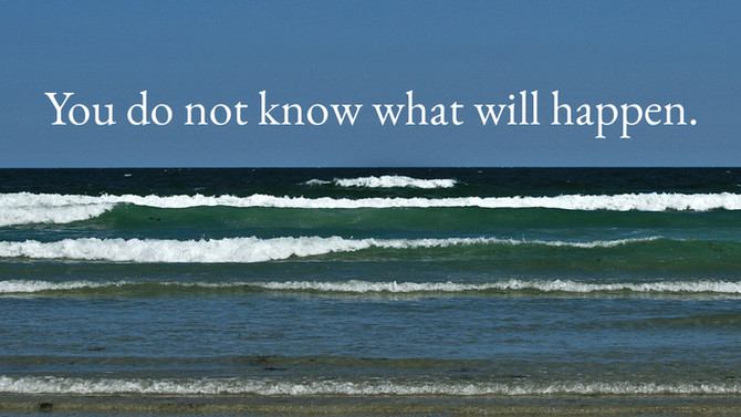 You do not know what will happen . . . or how to stop worrying and live your life