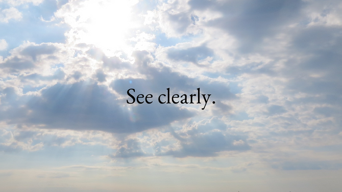 See clearly.