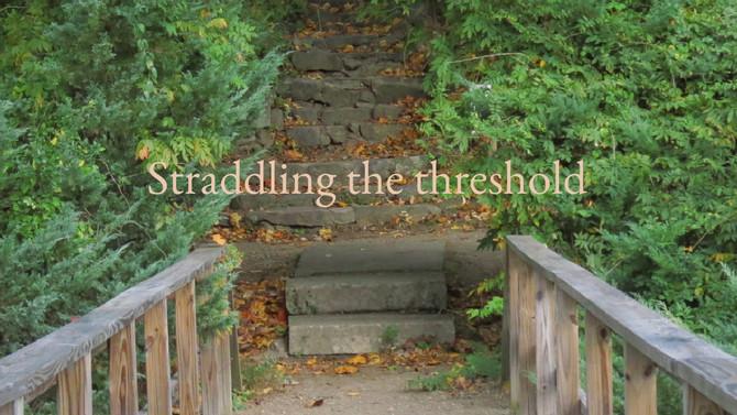Straddling the threshold