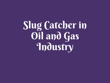 Slug Catcher in Oil and Gas Industry