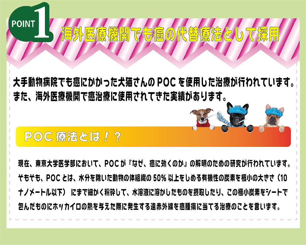 海外医療機関でも癌の代替療法として採用!大手動物病院でも癌にかかった犬猫さんのPOCを使用した治療が行われています。また、海外医療機関で癌治療に使用されてきた実績があります。【POC療法とは!?】現在、東京大学医学部において、POCが『なぜ、癌に効くのか』の解明のための研究が行われています。そもそもPOCとは、水分を除いた動物の体組織の50%以上を占める有機性の炭素を極小の大きさ(10ナノメートル以下)にまで細かく粉砕して、水溶液に溶かしたものを摂取したり、この極小炭素をシートで包んだものにホッカイロの熱を与えた際に発生する遠赤外線を癌腫瘍に当てる治療のことを言います。