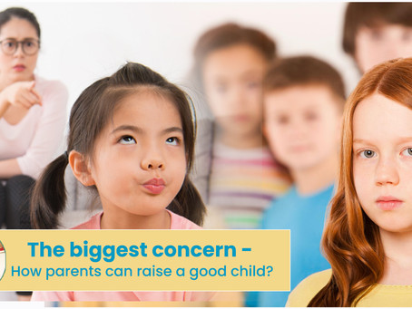 The biggest concern - How parents can raise a good child?