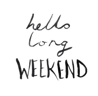 Hello Long weekend