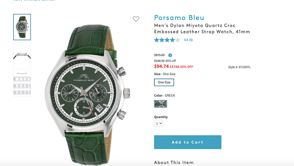 Porsamo Bleu Men's Dylan Miyota Quartz Croc Embossed Leather Strap Watch, 41mm  4.0   (5) $875.00Information $126.3285% off EXTRA 25% OFF $94.74 Style #871DDYL  SizeOne Size  One Size  ColorGREEN  GREEN  Quantity  1 Add to Cart About This Item Details - Style #: 871DDYL - Series: Dylan - Gender: Men's - Case Material: Stainless steel - Dial Color: Green with subdials and date window - Hands: Luminous silver-tone - Markers: Indices and Arabic numerals - Strap Material: Green croc embossed leather strap - Closure: Buckle - Movement: Miyota quartz - Crystal: Sapphire - Case Diameter: 41mm - Case Thickness: 11mm - Water Resistance: 5 ATM - Strap Length: 9.5 inches - Battery - Imported  Orders cannot be shipped to Canada, Puerto Rico, APO, FPO or P.O. Boxes. Additional Info 2 year limited manufacturer's international warranty Shipping & Returns Final sale. This item is not returnable. Due to the ongoing impact of COVID-19, your order will be ready to ship within 3 - 5 days. May be eligible to upgrade to next business day or two-business day shipping at checkout. Store Pickup available at checkout for select items. Pickup your order at a store of your choice. This item qualifies for free shipping when you spend over $89.