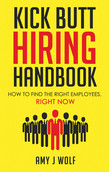 Kick Butt Hiring Handbook: How to Find the Right Employees, Right Now
