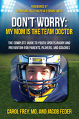Don't Worry My Mom is the Team Doctor: The Complete Guide to Youth Sports Injury and Prevention for Parents, Players, and Coaches