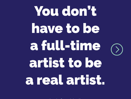 You don't have a be a full time artist to be a real artist.