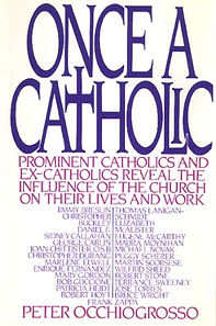 Once A Catholic: Prominent Catholics and Ex-Catholics Reveal the Influence of the Church on Their Life and Work